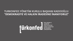 """TÜRKONFED Başkanı Kadooğlu: """"Demokrasiye ve Halkın İradesine İnanıyoruz"""""""