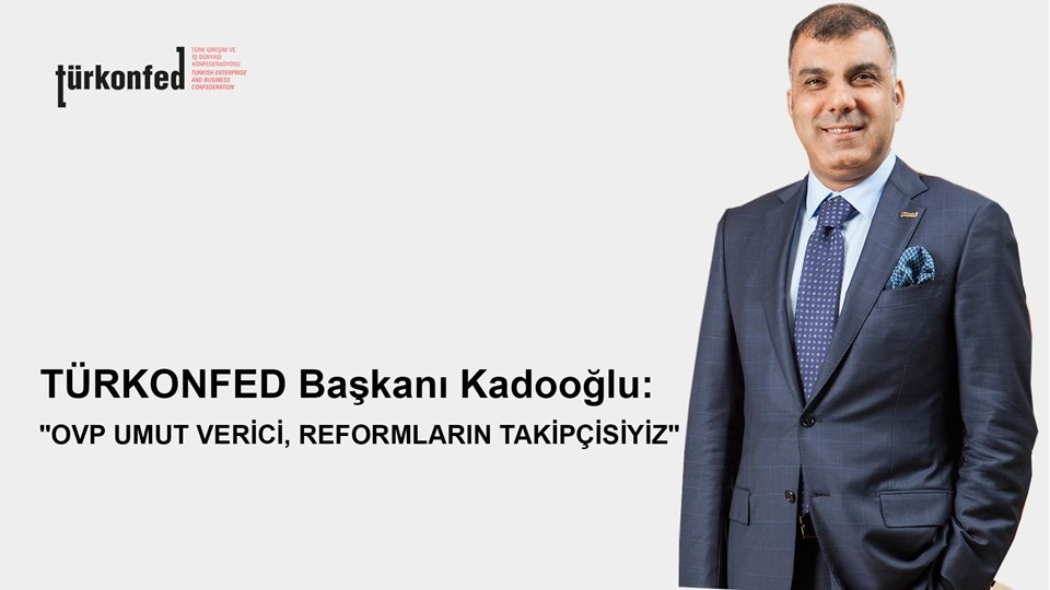TÜRKONFED Başkanı Kadooğlu OVP Umut Verici Yapısal Reformların Takipçisi Olacağız